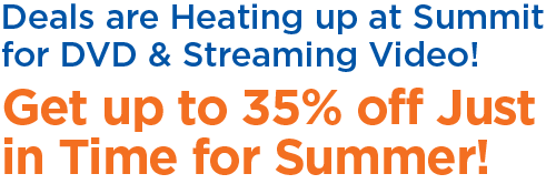 Deals are Heating Up at Summit for DVD and Streaming Video - Get up to 35 Percent off Just in Time for Summer